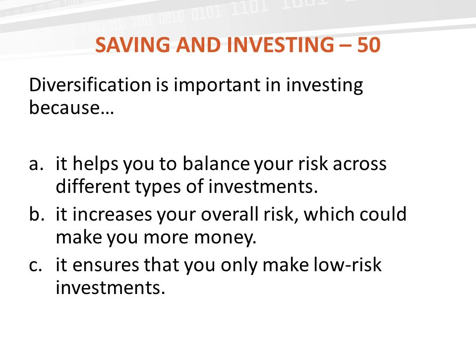 Saving and investing – 50 Diversification is important in investing because…