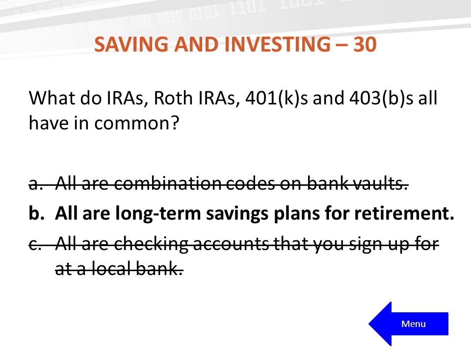 Saving and investing – 30 What do IRAs, Roth IRAs, 401(k)s and 403(b)s all have in common All are combination codes on bank vaults.