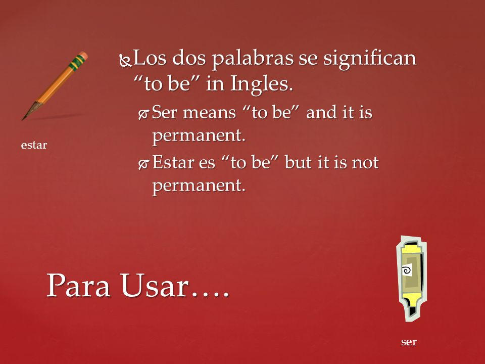 Para Usar…. Los dos palabras se significan to be in Ingles.