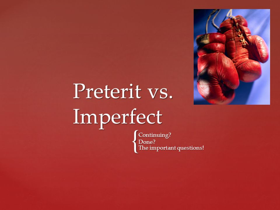 Preterit vs. Imperfect Continuing Done The important questions!