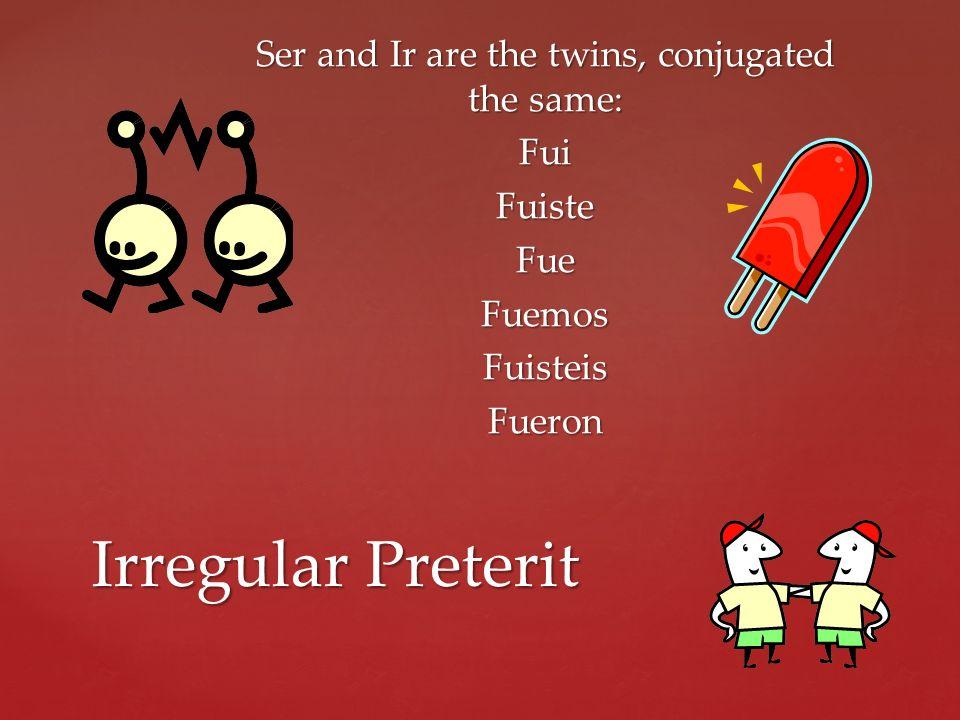 Ser and Ir are the twins, conjugated the same: Fui Fuiste Fue Fuemos Fuisteis Fueron