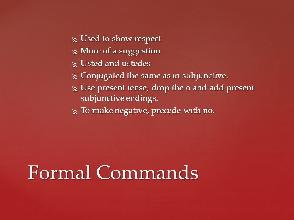 Formal Commands Used to show respect More of a suggestion