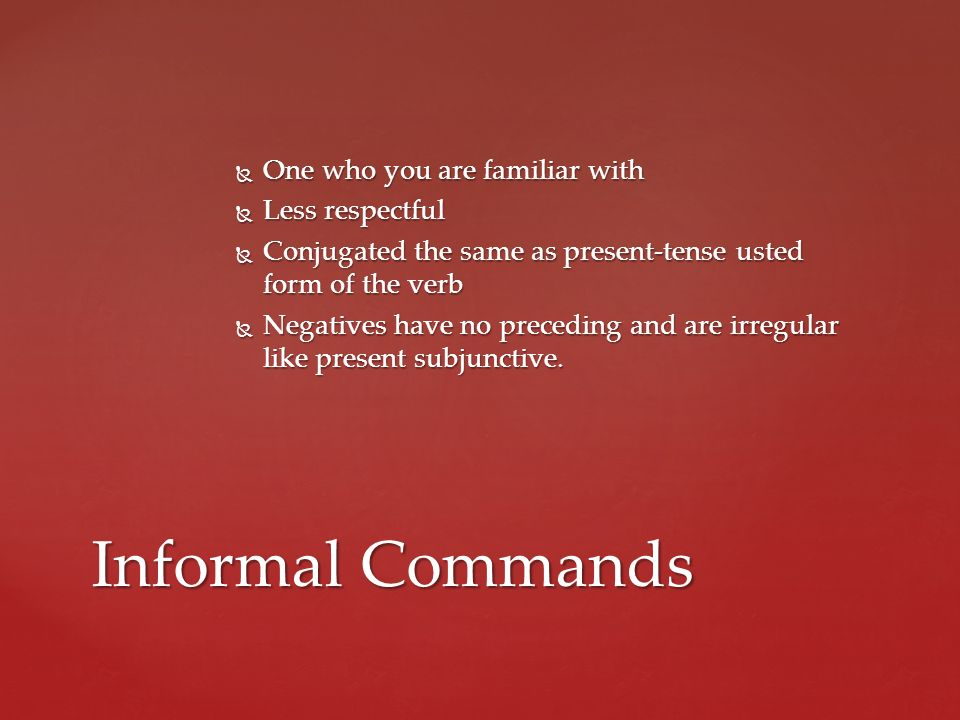 Informal Commands One who you are familiar with Less respectful