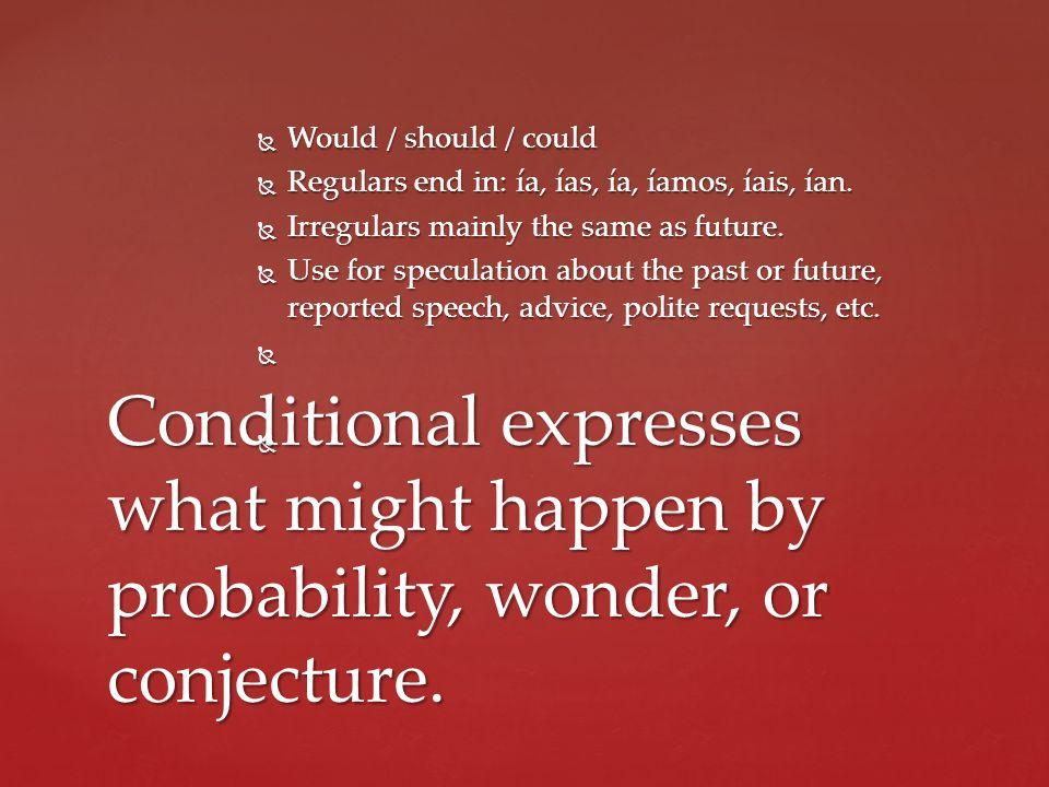 Would / should / could Regulars end in: ía, ías, ía, íamos, íais, ían. Irregulars mainly the same as future.