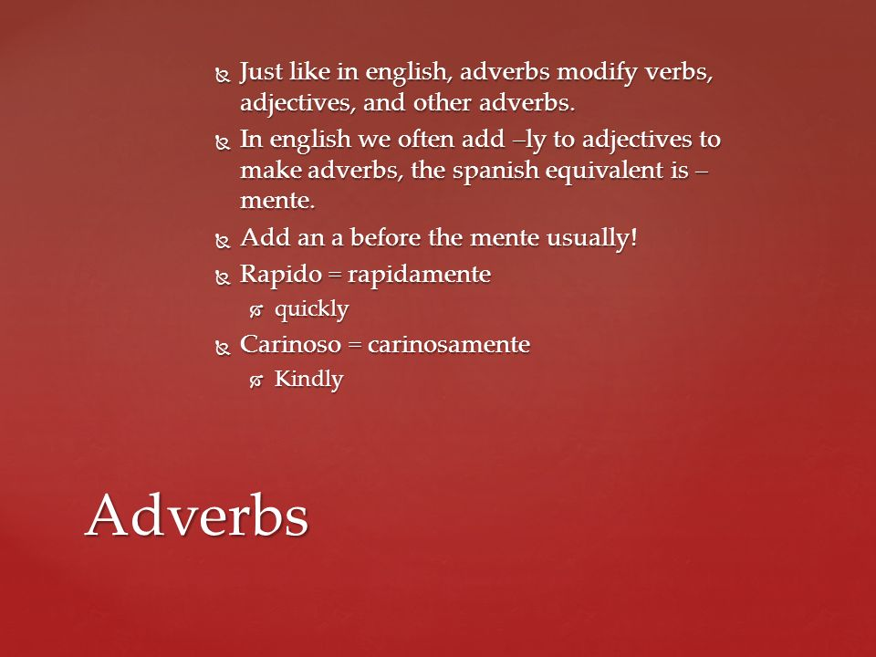 Just like in english, adverbs modify verbs, adjectives, and other adverbs.