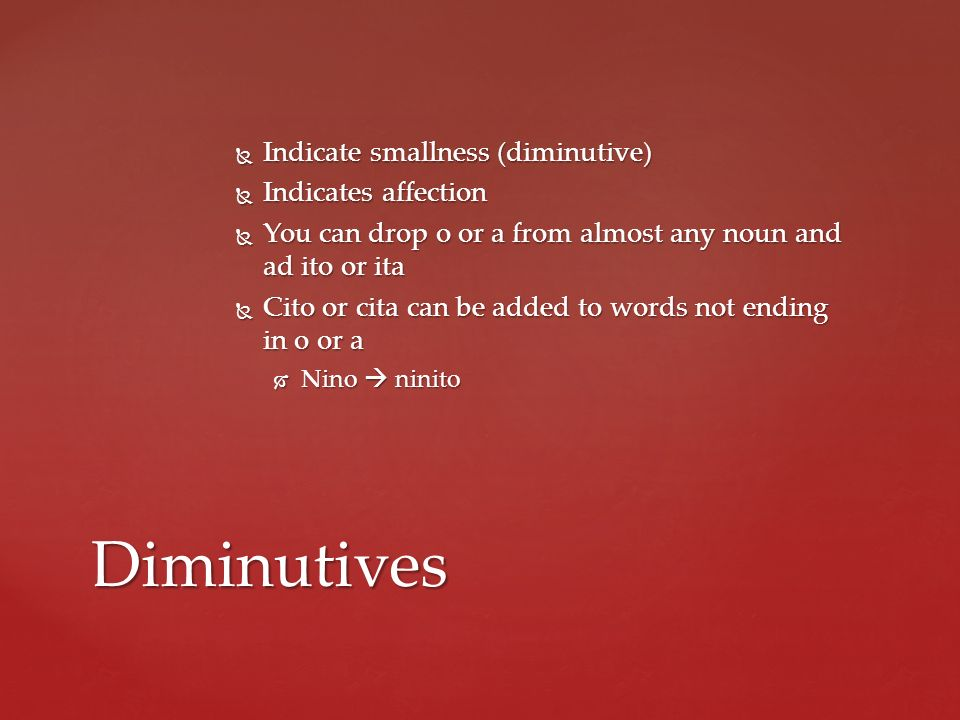 Diminutives Indicate smallness (diminutive) Indicates affection