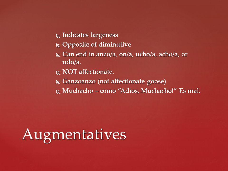 Augmentatives Indicates largeness Opposite of diminutive