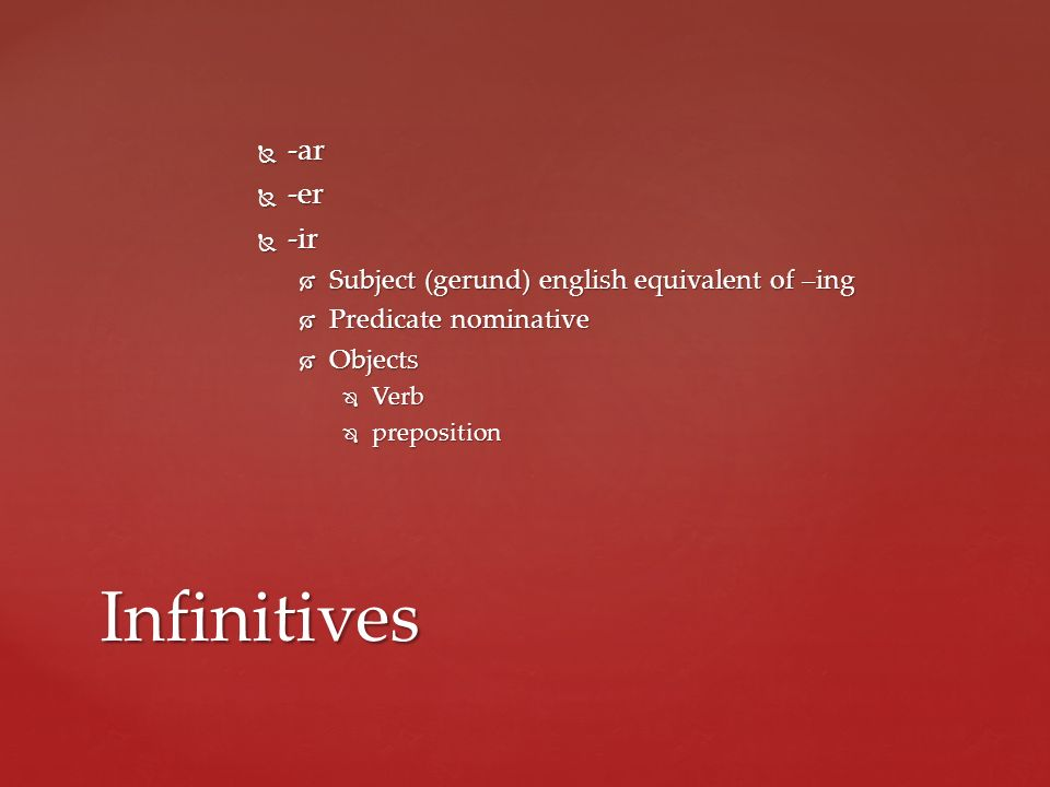 Infinitives -ar -er -ir Subject (gerund) english equivalent of –ing