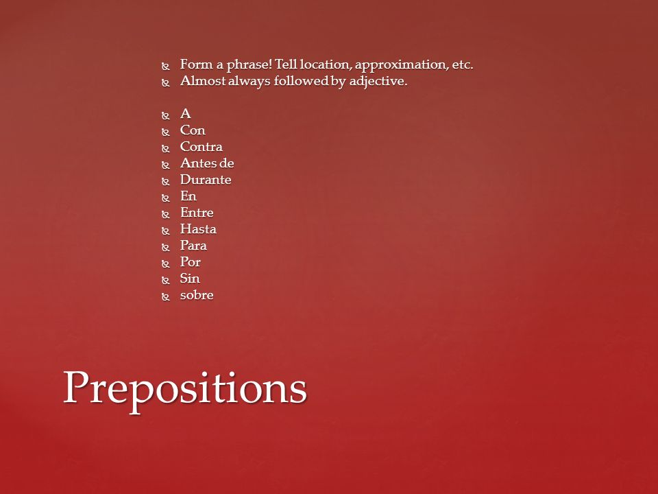 Prepositions Form a phrase! Tell location, approximation, etc.
