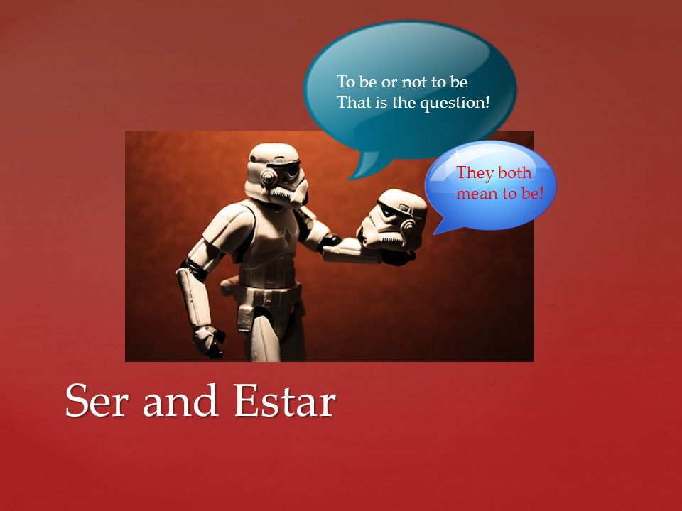 Ser and Estar To be or not to be That is the question!