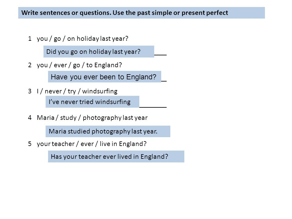 Write sentences or questions. Use the past simple or present perfect