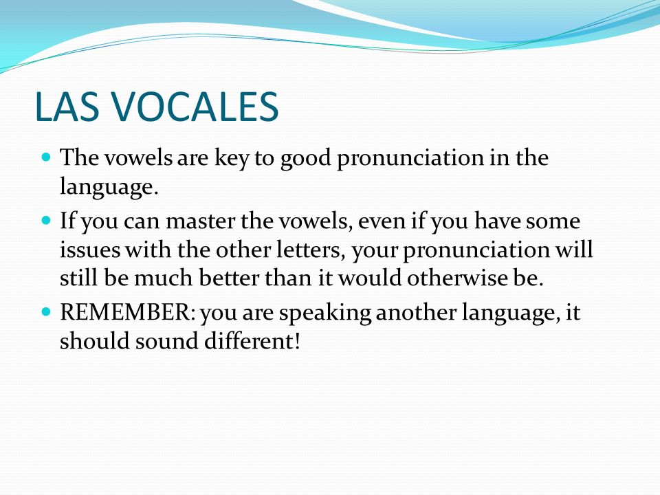 LAS VOCALES The vowels are key to good pronunciation in the language.