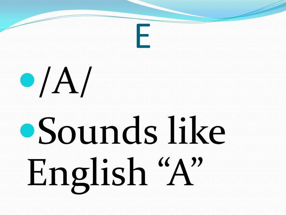 E /A/ Sounds like English A