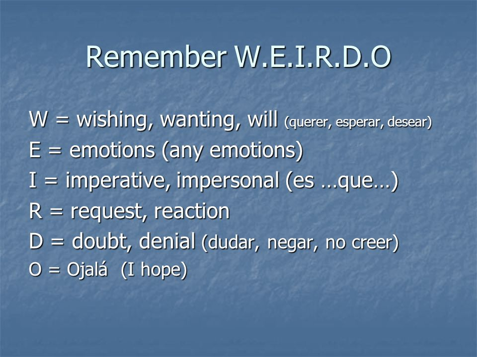 Remember W.E.I.R.D.O W = wishing, wanting, will (querer, esperar, desear) E = emotions (any emotions)