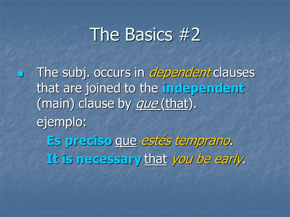 The Basics #2 The subj. occurs in dependent clauses that are joined to the independent (main) clause by que (that).
