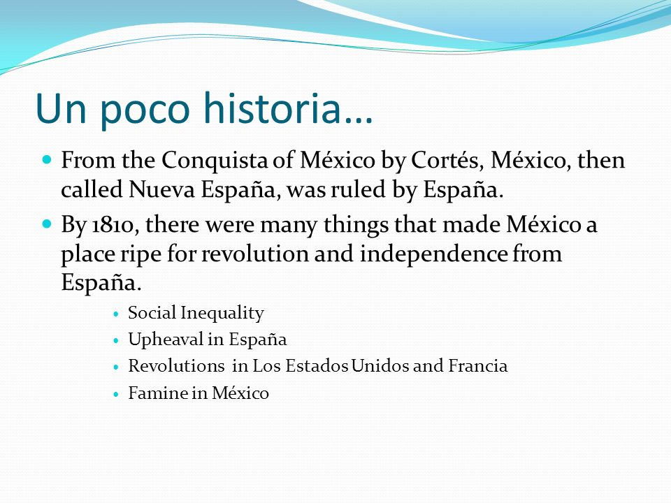 Un poco historia… From the Conquista of México by Cortés, México, then called Nueva España, was ruled by España.