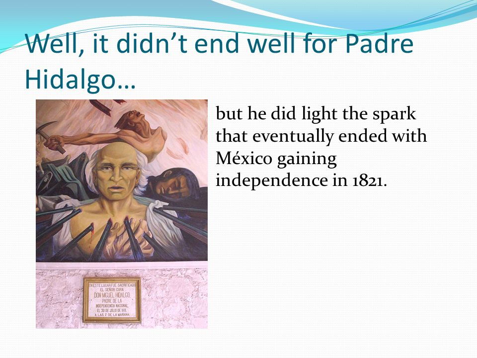 Well, it didn't end well for Padre Hidalgo…