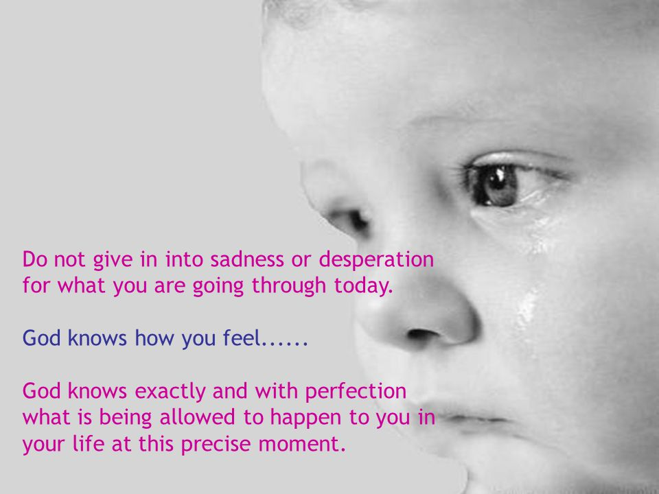 Do not give in into sadness or desperation for what you are going through today.