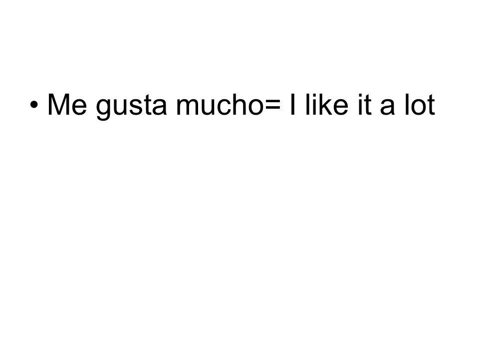 Me gusta mucho= I like it a lot