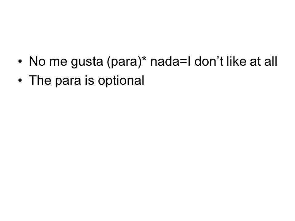 No me gusta (para)* nada=I don't like at all