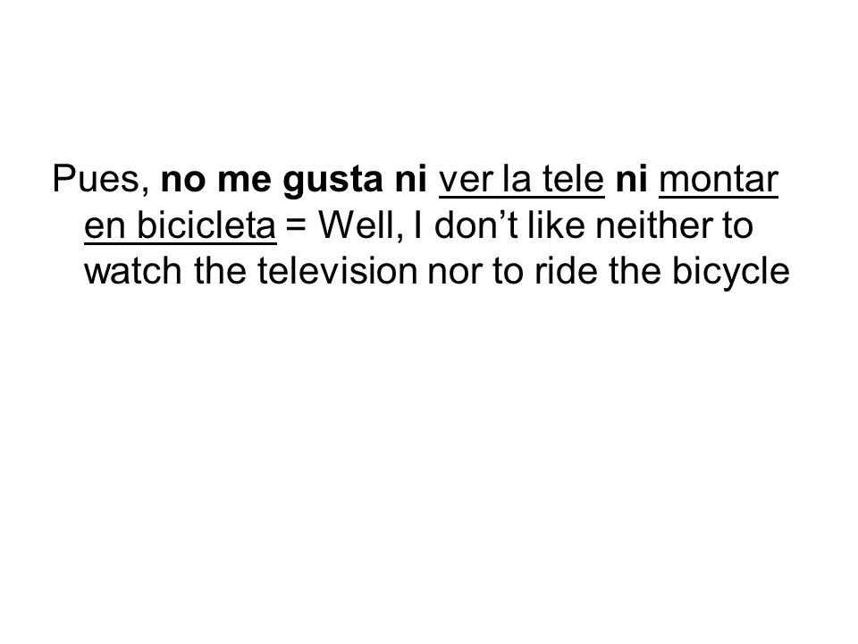 Pues, no me gusta ni ver la tele ni montar en bicicleta = Well, I don't like neither to watch the television nor to ride the bicycle
