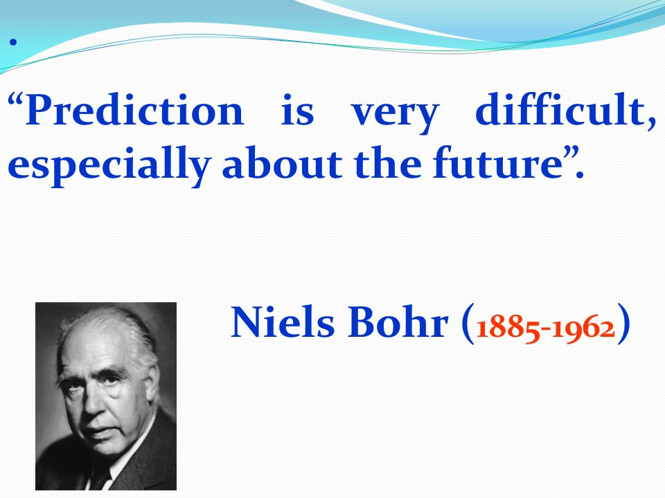 . Prediction is very difficult, especially about the future . Niels Bohr (1885-1962)