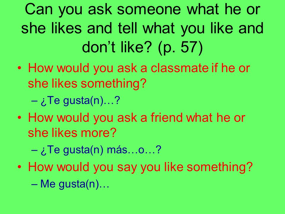 Can you ask someone what he or she likes and tell what you like and don't like (p. 57)