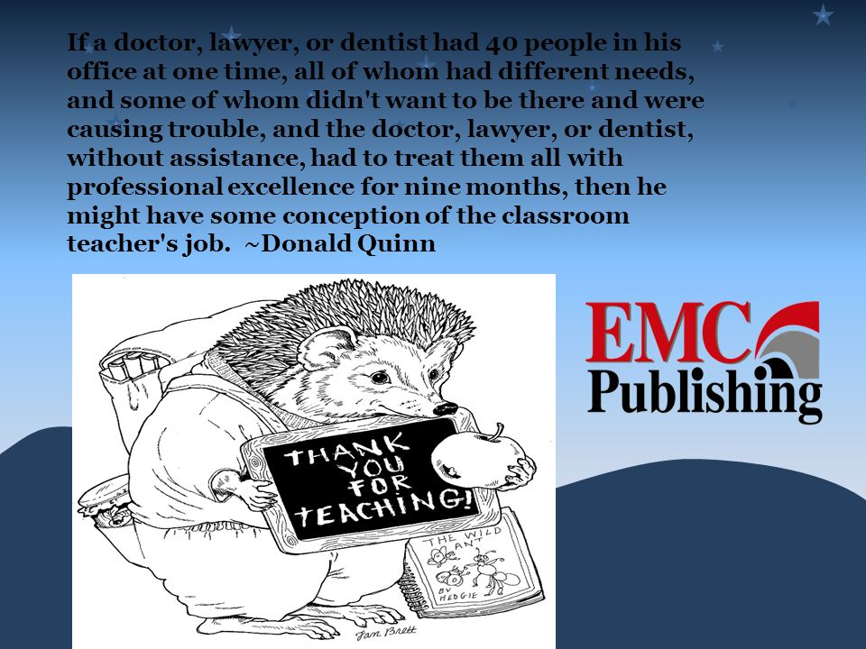 If a doctor, lawyer, or dentist had 40 people in his office at one time, all of whom had different needs, and some of whom didn t want to be there and were causing trouble, and the doctor, lawyer, or dentist, without assistance, had to treat them all with professional excellence for nine months, then he might have some conception of the classroom teacher s job. ~Donald Quinn