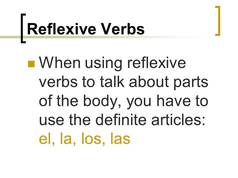 Reflexive VerbsWhen using reflexive verbs to talk about parts of the body, you have to use the definite articles: el, la, los, las.