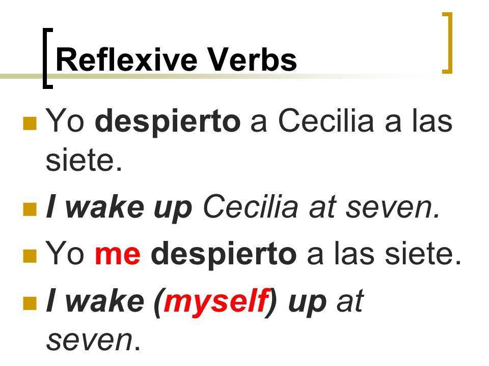 Reflexive Verbs Yo despierto a Cecilia a las siete. I wake up Cecilia at seven. Yo me despierto a las siete.