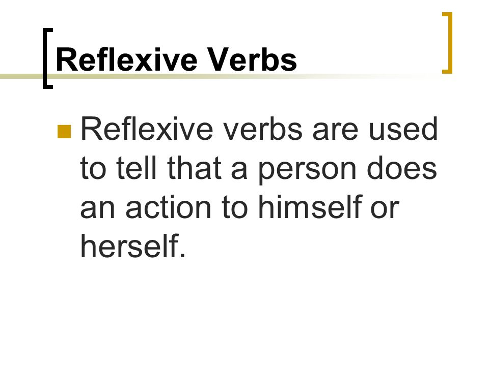 Reflexive Verbs Reflexive verbs are used to tell that a person does an action to himself or herself.