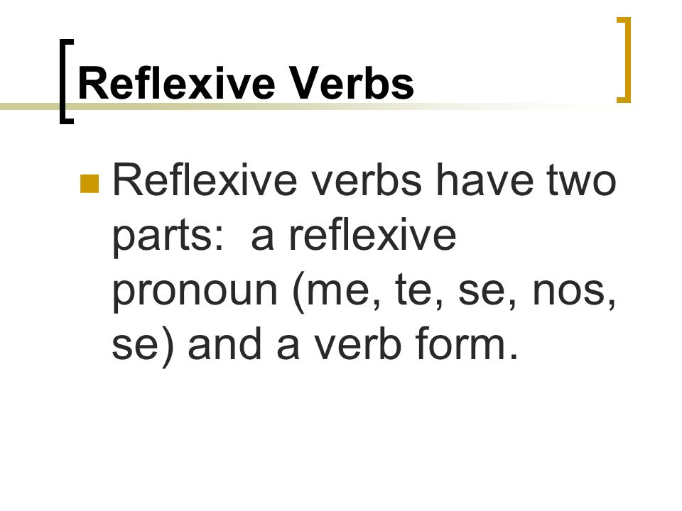 Reflexive VerbsReflexive verbs have two parts: a reflexive pronoun (me, te, se, nos, se) and a verb form.