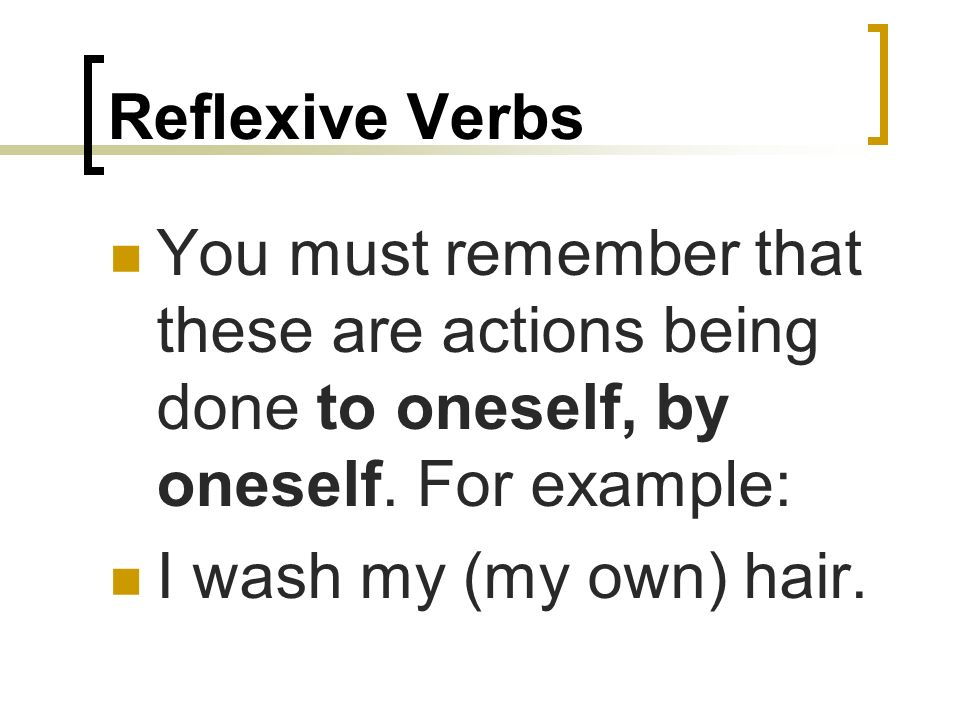 Reflexive VerbsYou must remember that these are actions being done to oneself, by oneself. For example: