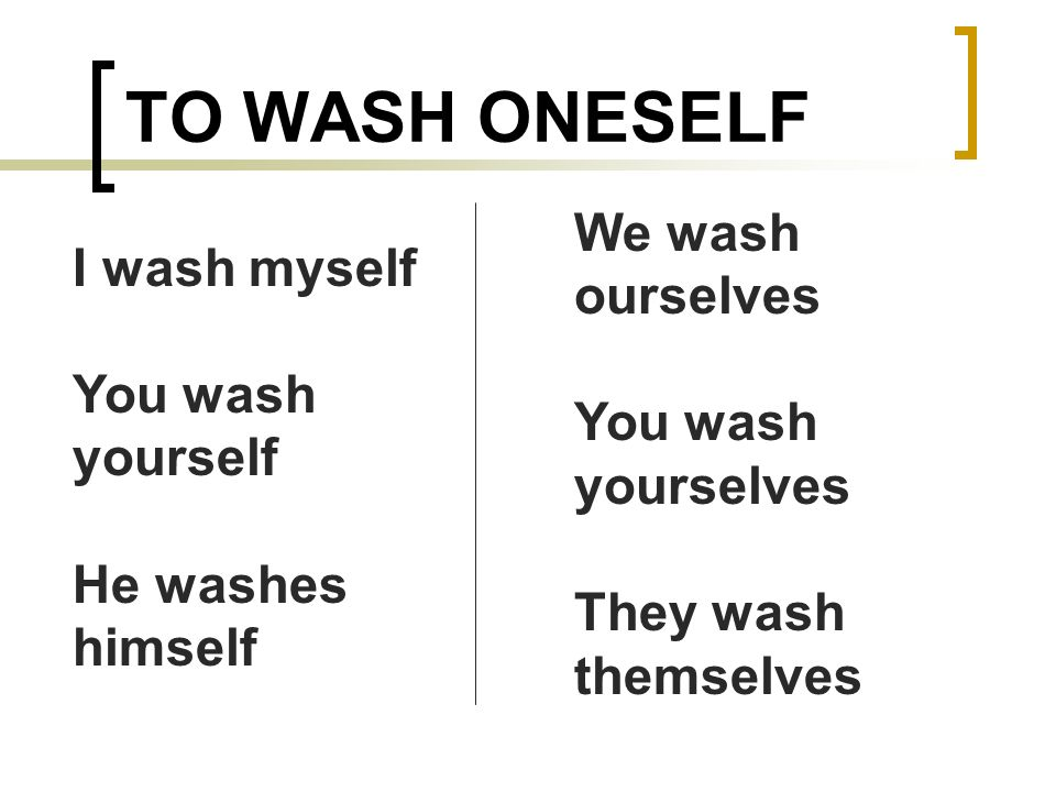 TO WASH ONESELF We wash ourselves I wash myself You wash yourselves