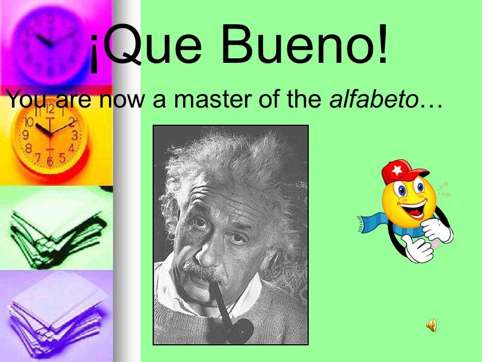 ¡Que Bueno! You are now a master of the alfabeto…
