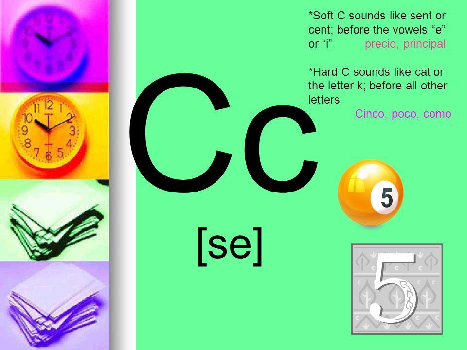 *Soft C sounds like sent or cent; before the vowels e or i precio, principal