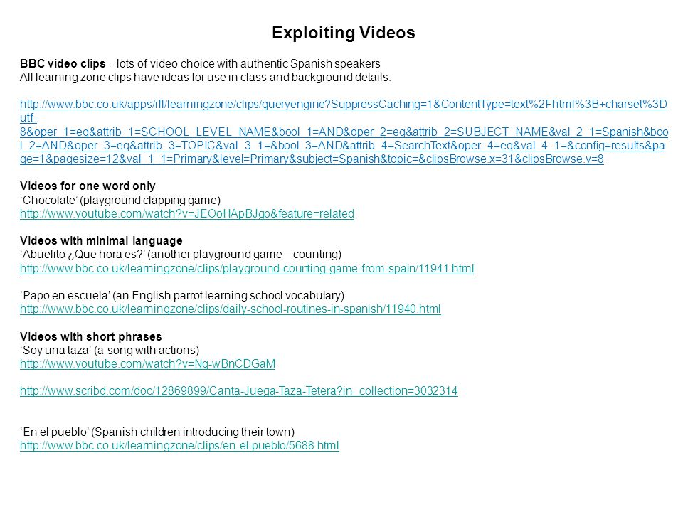 Exploiting Videos BBC video clips - lots of video choice with authentic Spanish speakers.