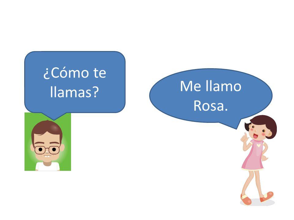 ¿Cómo te llamas Me llamo Rosa.