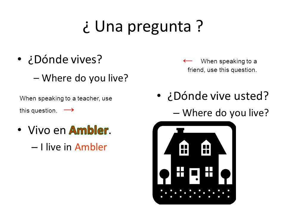 ¿ Una pregunta ¿Dónde vives – Where do you live ¿Dónde vive usted