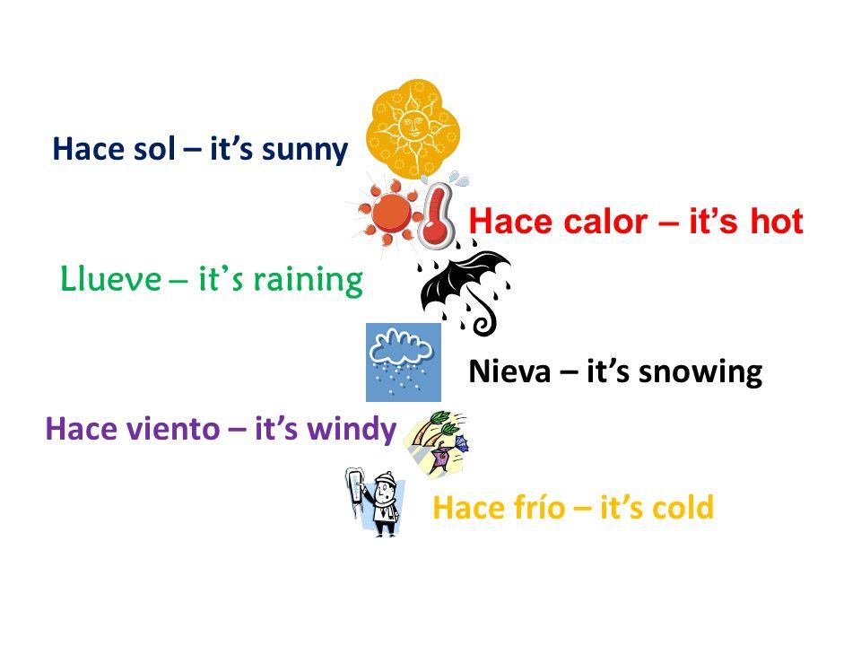 Hace sol – it's sunny Hace calor – it's hot. Llueve – it's raining. Nieva – it's snowing. Hace viento – it's windy.