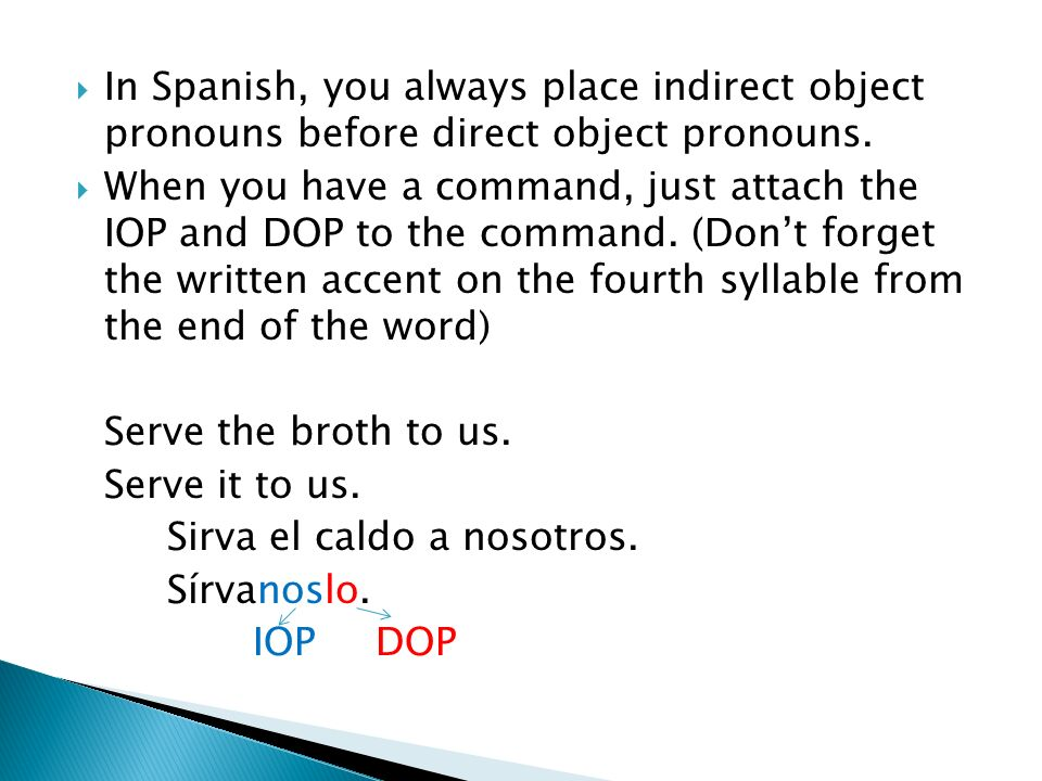 In Spanish, you always place indirect object pronouns before direct object pronouns.