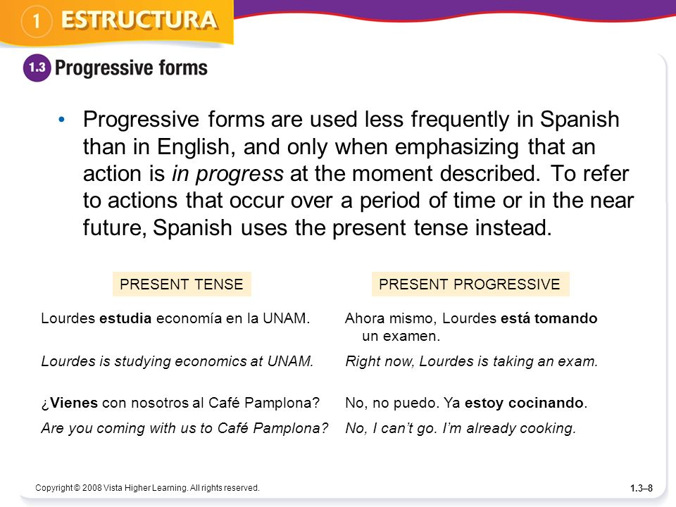 Progressive forms are used less frequently in Spanish than in English, and only when emphasizing that an action is in progress at the moment described. To refer to actions that occur over a period of time or in the near future, Spanish uses the present tense instead.