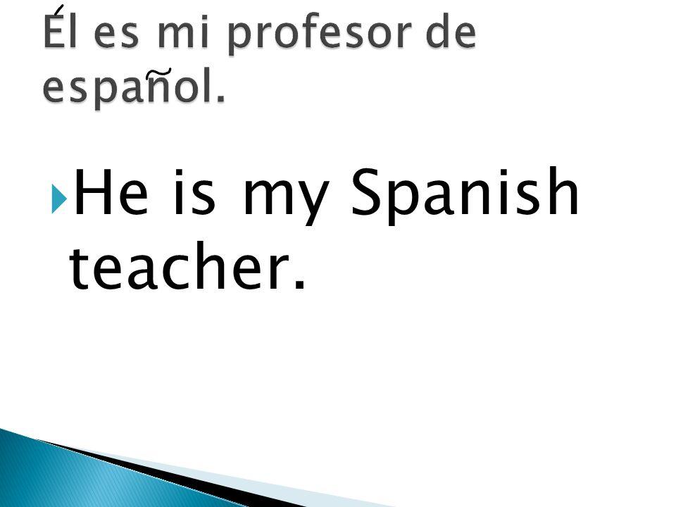 El es mi profesor de espanol.