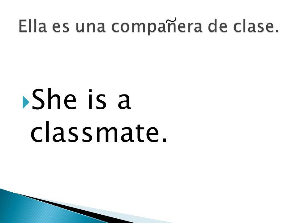 Ella es una companera de clase.
