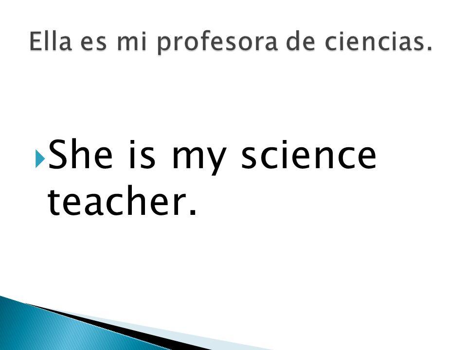 Ella es mi profesora de ciencias.