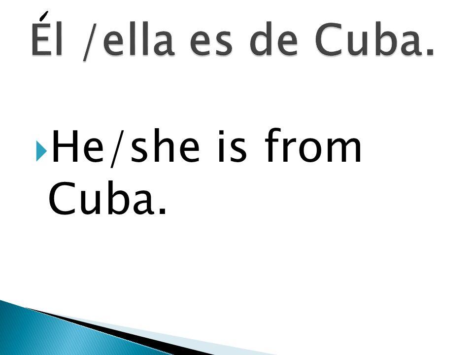 El /ella es de Cuba. He/she is from Cuba.