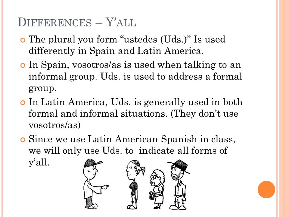 Differences – Y'all The plural you form ustedes (Uds.) Is used differently in Spain and Latin America.