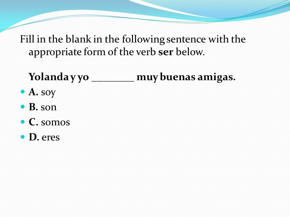 Fill in the blank in the following sentence with the appropriate form of the verb ser below. Yolanda y yo ________ muy buenas amigas.
