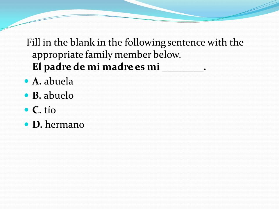 Fill in the blank in the following sentence with the appropriate family member below. El padre de mi madre es mi ________.