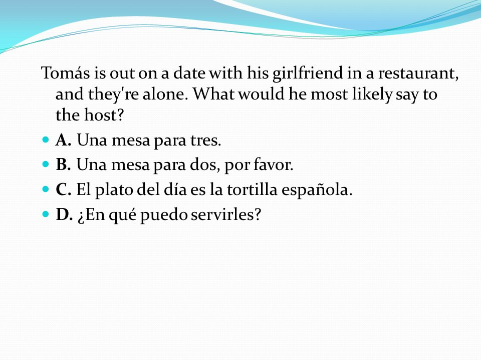 Tomás is out on a date with his girlfriend in a restaurant, and they re alone. What would he most likely say to the host